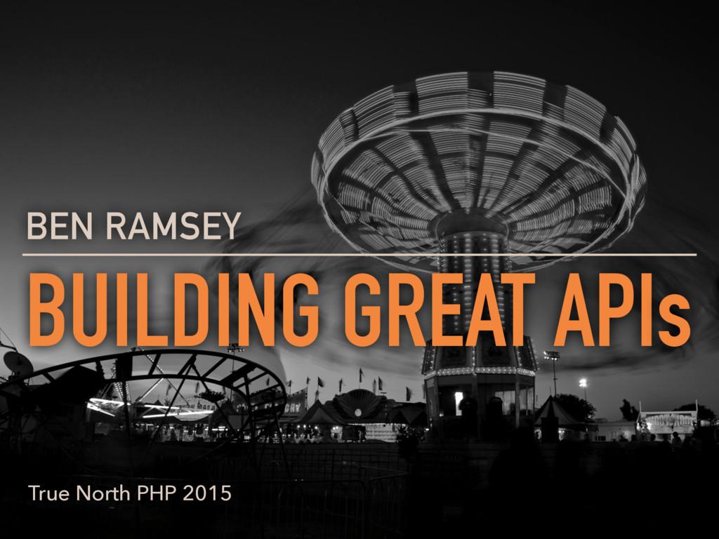 BUILDING GREAT APIs BEN RAMSEY True North PHP 2...