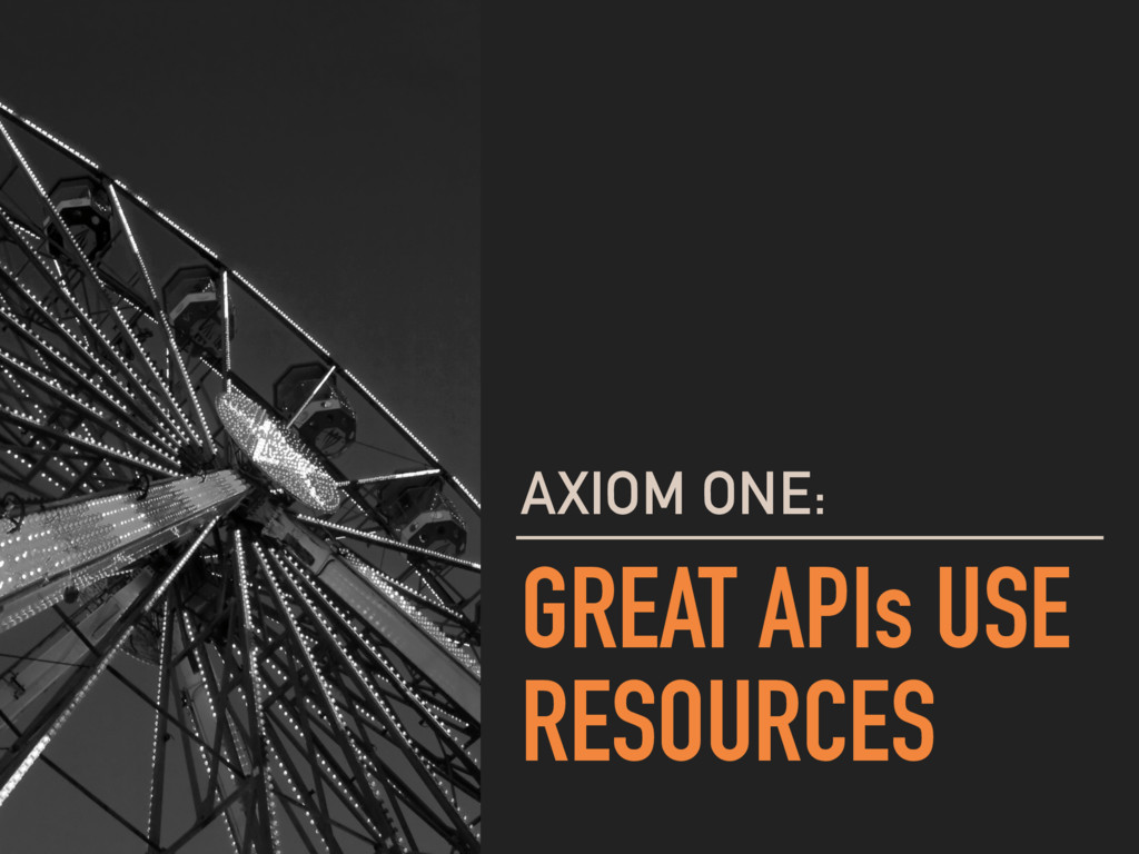 GREAT APIs USE RESOURCES AXIOM ONE: