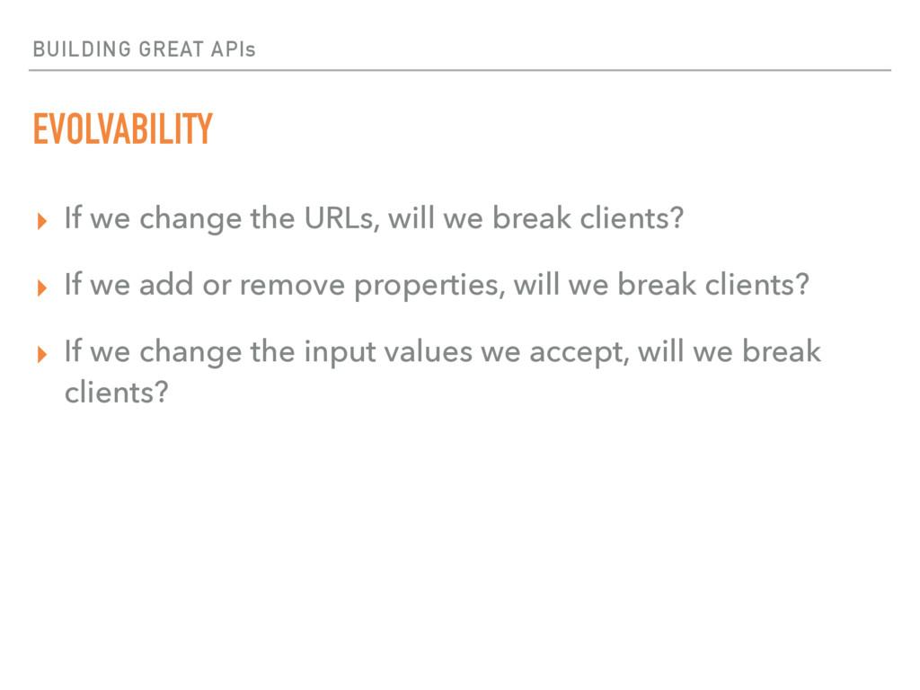 BUILDING GREAT APIs EVOLVABILITY ▸ If we change...