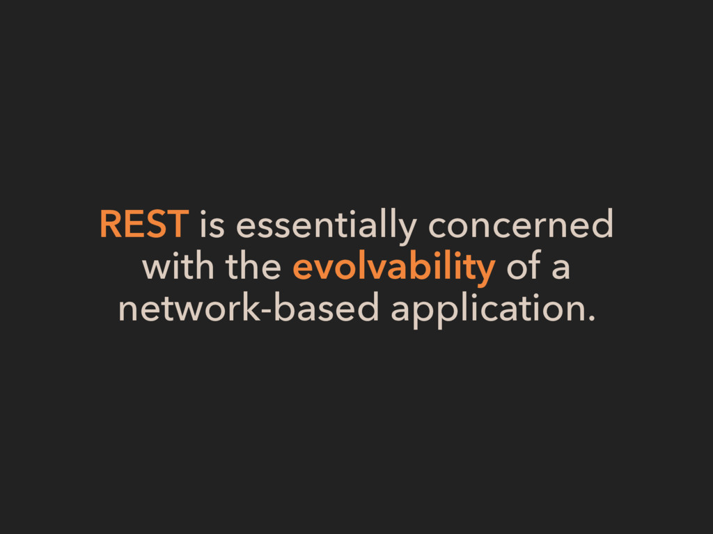 REST is essentially concerned with the evolvab...