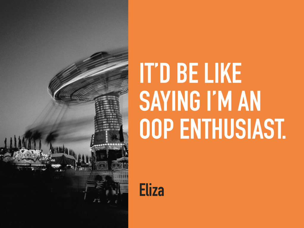 IT'D BE LIKE SAYING I'M AN OOP ENTHUSIAST. Eliza