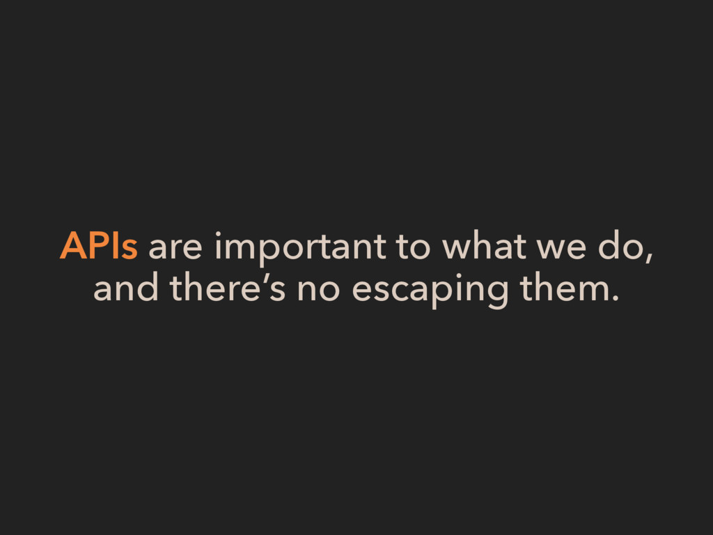 APIs are important to what we do, and there's n...