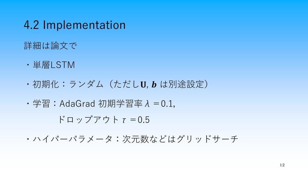 4.2 Implementation 12 詳細は論文で ・単層LSTM ・初期化:ランダム(...