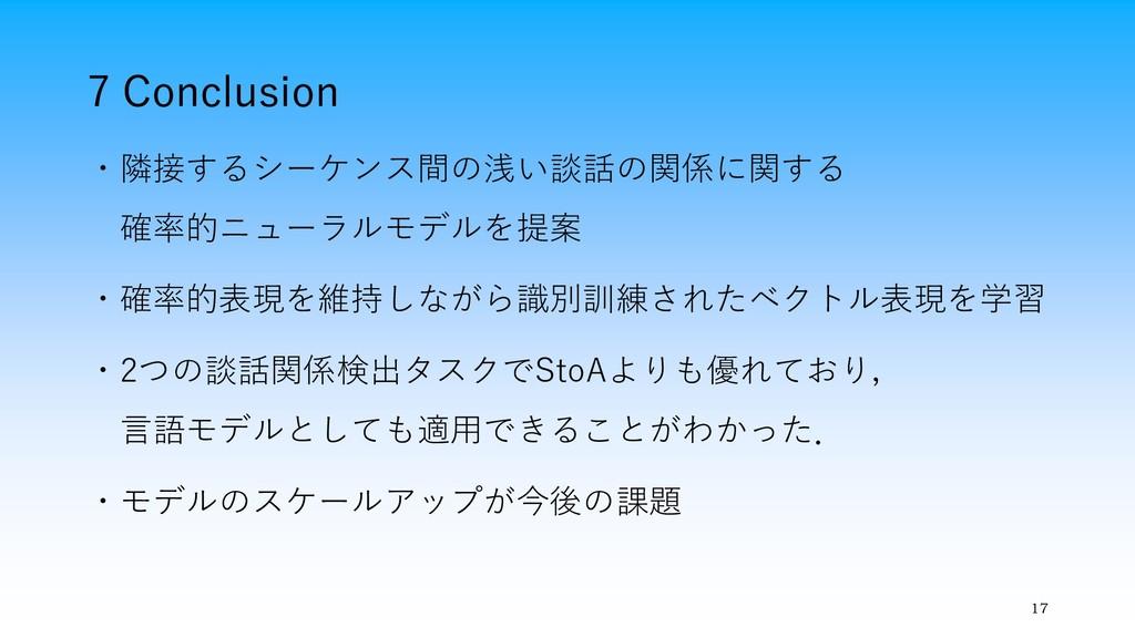 7 Conclusion 17 ・隣接するシーケンス間の浅い談話の関係に関する 確率的ニューラ...