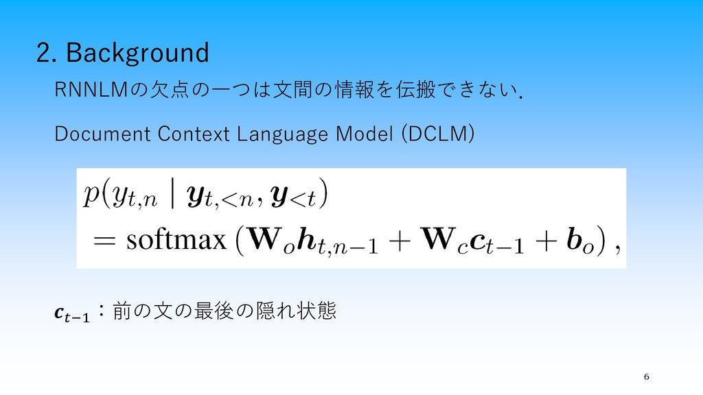 2. Background 6 RNNLMの欠点の一つは文間の情報を伝搬できない. Docum...