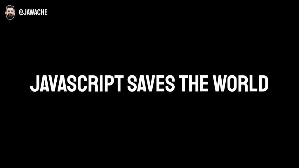 JavaScript saves the world @jawache