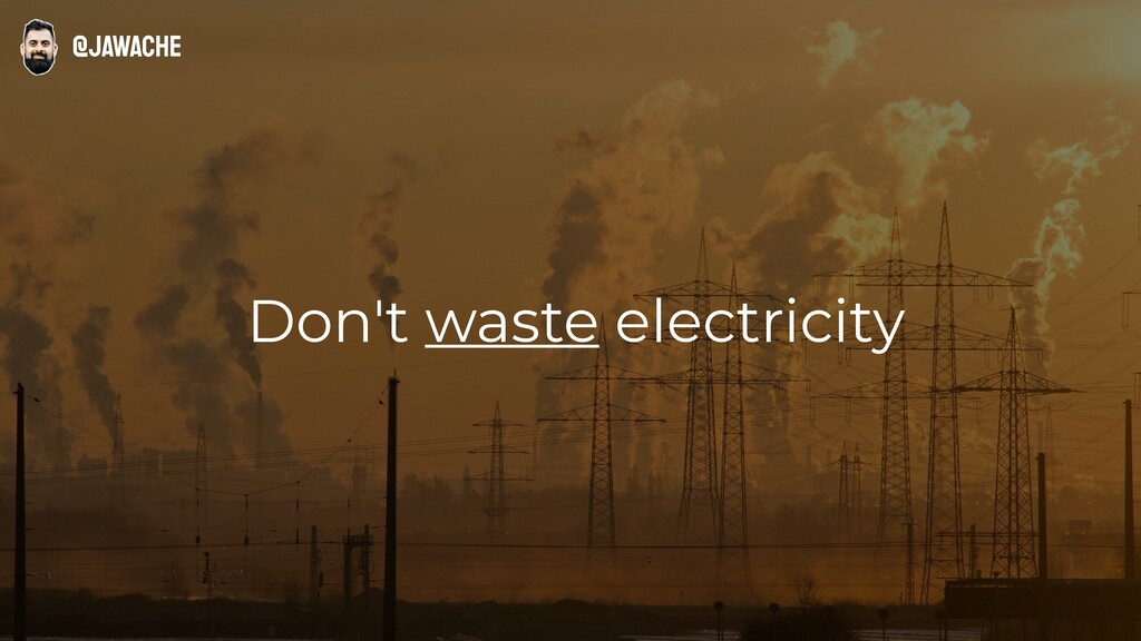 Don't waste electricity @jawache
