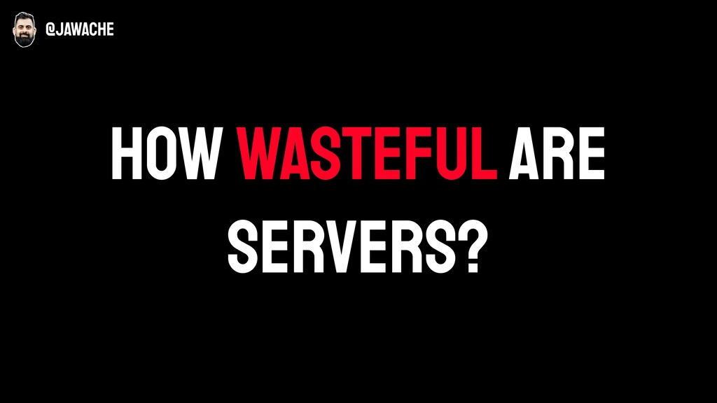 how wasteful are servers? @jawache