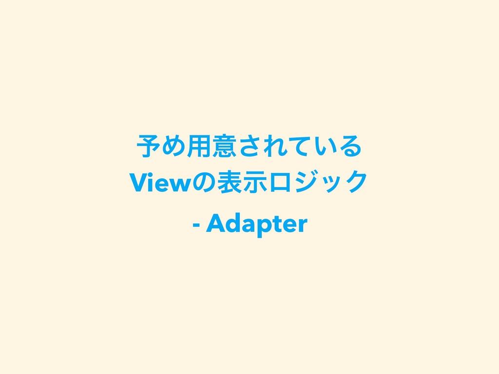 ༧Ί༻ҙ͞Ε͍ͯΔ ViewͷදࣔϩδοΫ - Adapter