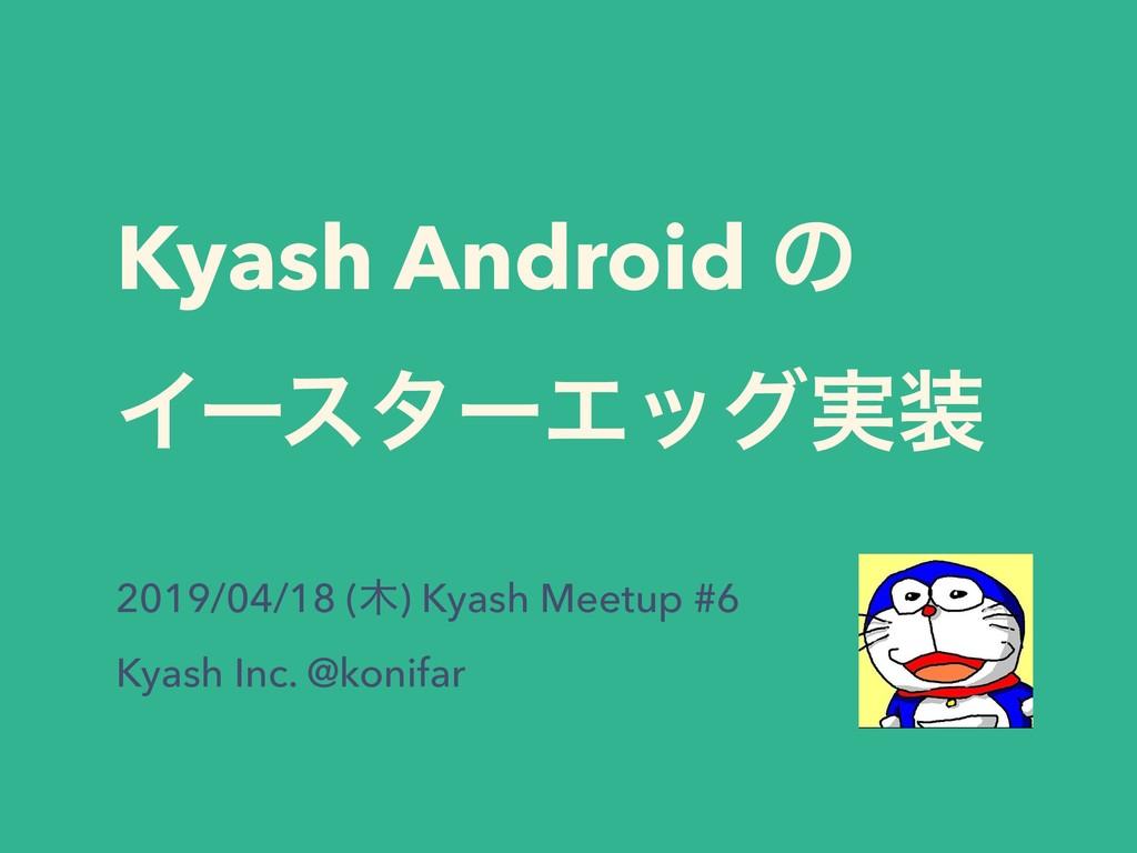Kyash Android ͷ ΠʔελʔΤοά࣮ 2019/04/18 () Kyash...