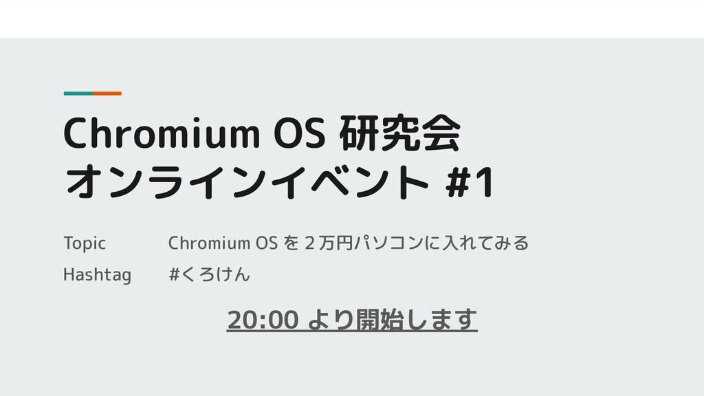 Chromium OS 研究会 オンラインイベント #1 20:00 より開始します Topi...