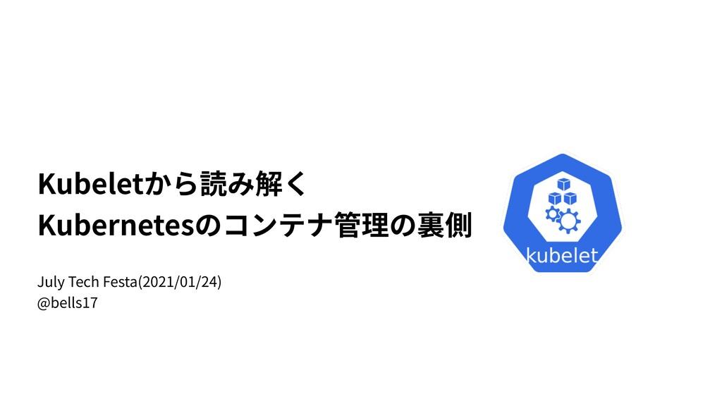 Kubeletから読み解く Kubernetesのコンテナ管理の裏側 July Tech Fe...