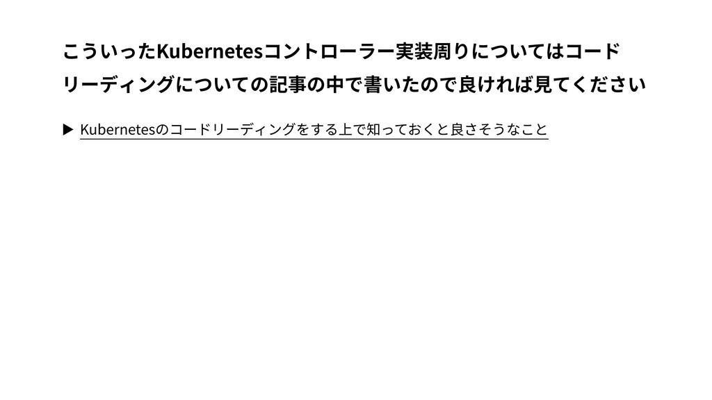 ▶ Kubernetesのコードリーディングをする上で知っておくと良さそうなこと こういったK...