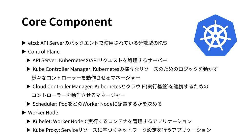 Core Component ▶ etcd: API Serverのバックエンドで使⽤されてい...