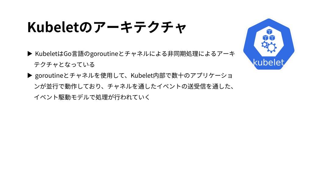 Kubeletのアーキテクチャ ▶ KubeletはGo⾔語のgoroutineとチャネルによ...