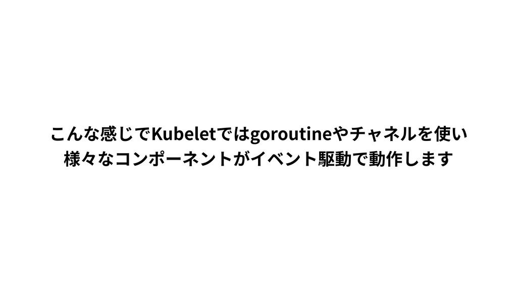 こんな感じでKubeletではgoroutineやチャネルを使い 様々なコンポーネントがイベン...