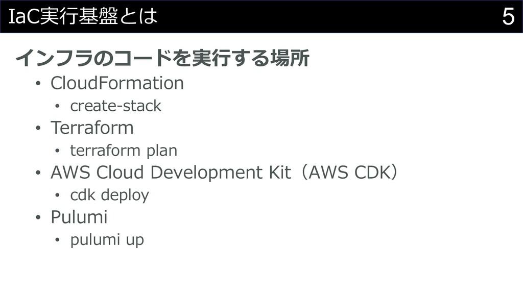 5 IaC実⾏基盤とは インフラのコードを実⾏する場所 • CloudFormation • ...