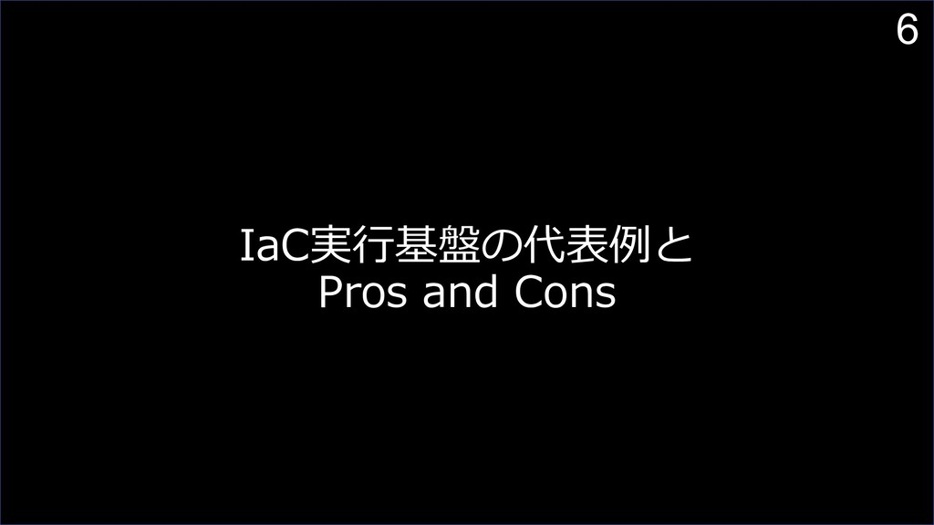 6 IaC実⾏基盤の代表例と Pros and Cons