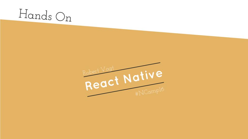 Hands On React Native Robert Vogt #NCamp16