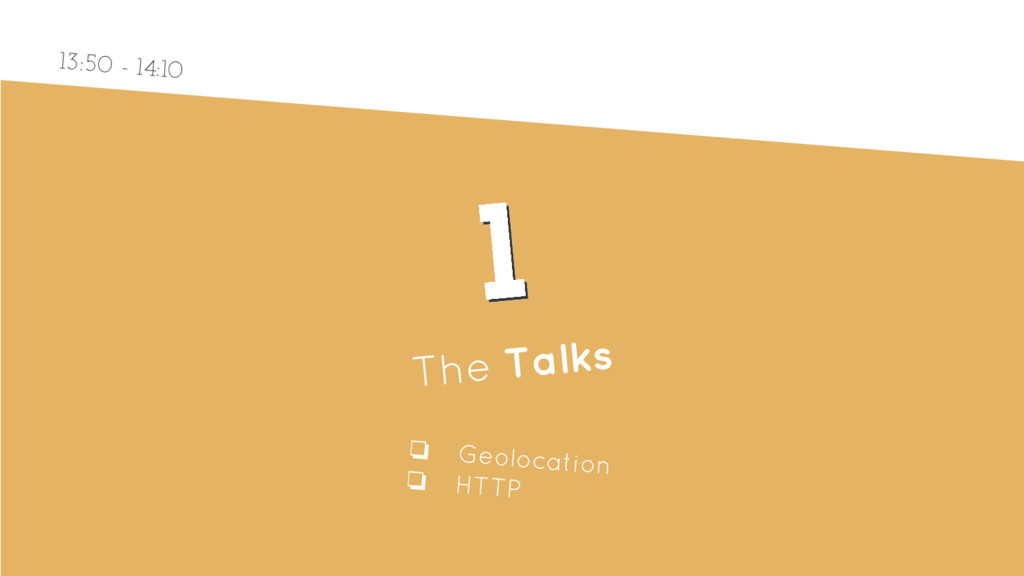 1 1 The Talks ❏ Geolocation ❏ HTTP 13:50 - 14:10