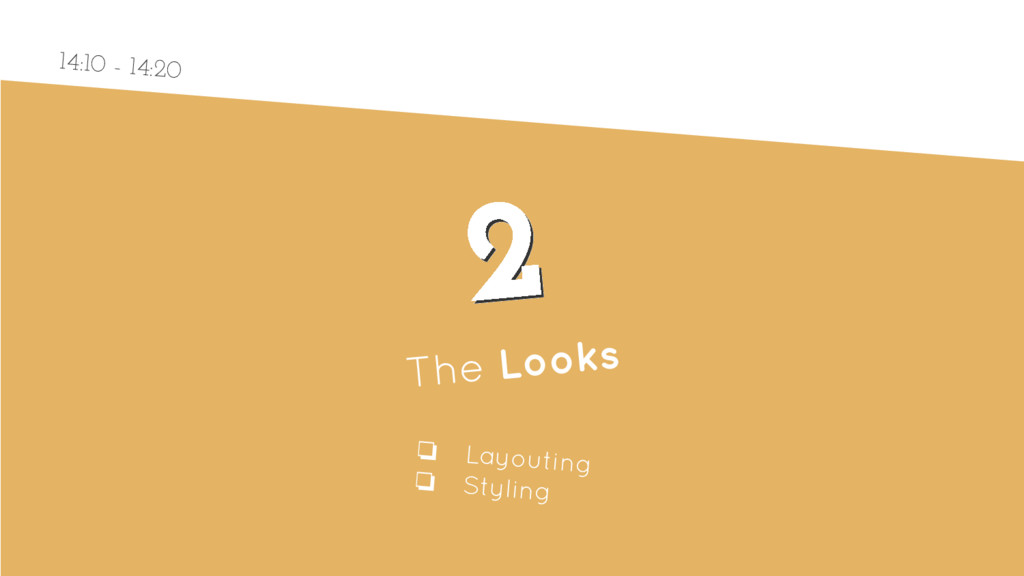 2 2 The Looks ❏ Layouting ❏ Styling 14:10 - 14:...