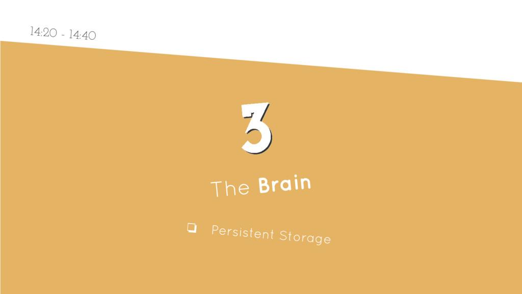 3 3 The Brain ❏ Persistent Storage 14:20 - 14:40