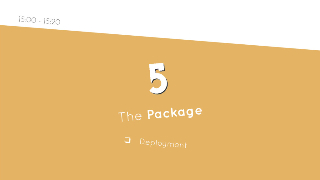5 5 The Package ❏ Deployment 15:00 - 15:20