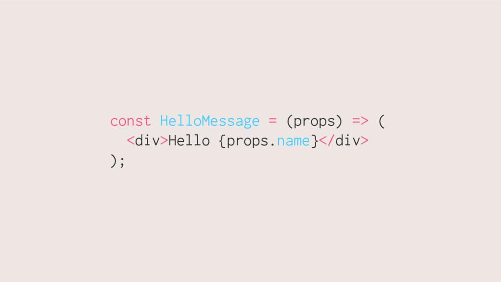 const HelloMessage = (props) => ( <div>Hello {p...