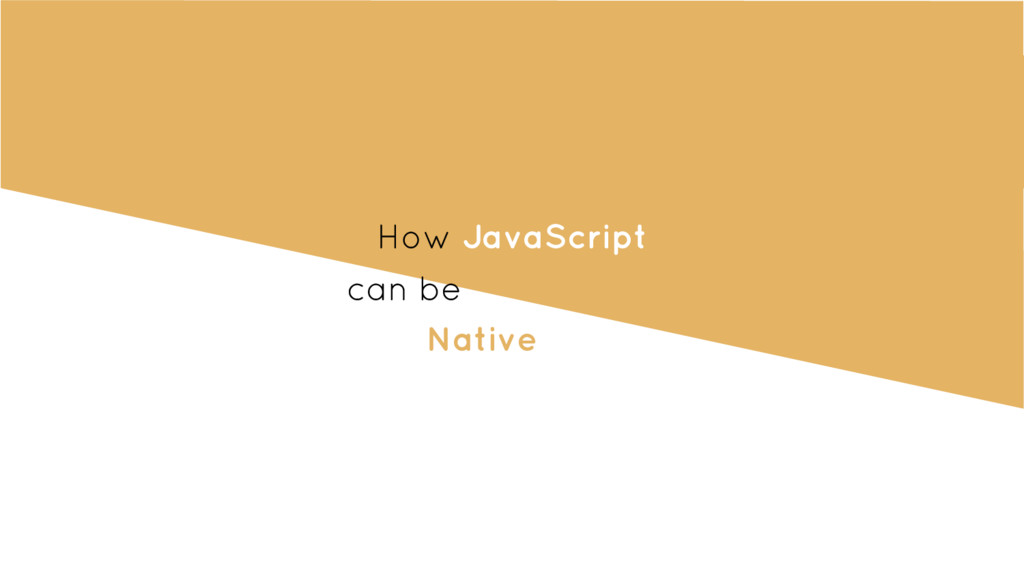 How JavaScript can be Native