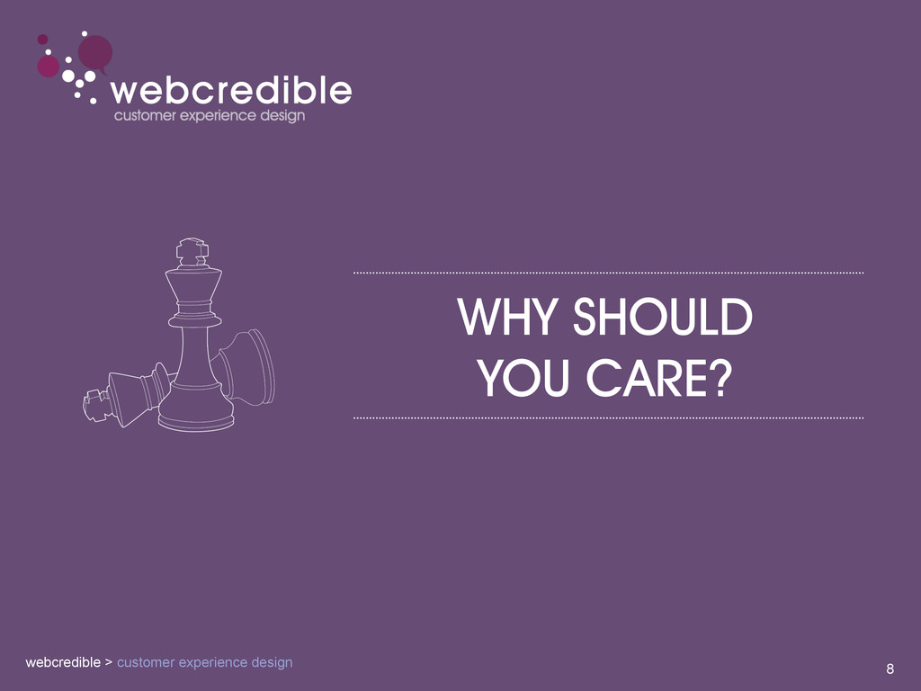 WHY SHOULD YOU CARE? 8 webcredible > customer e...