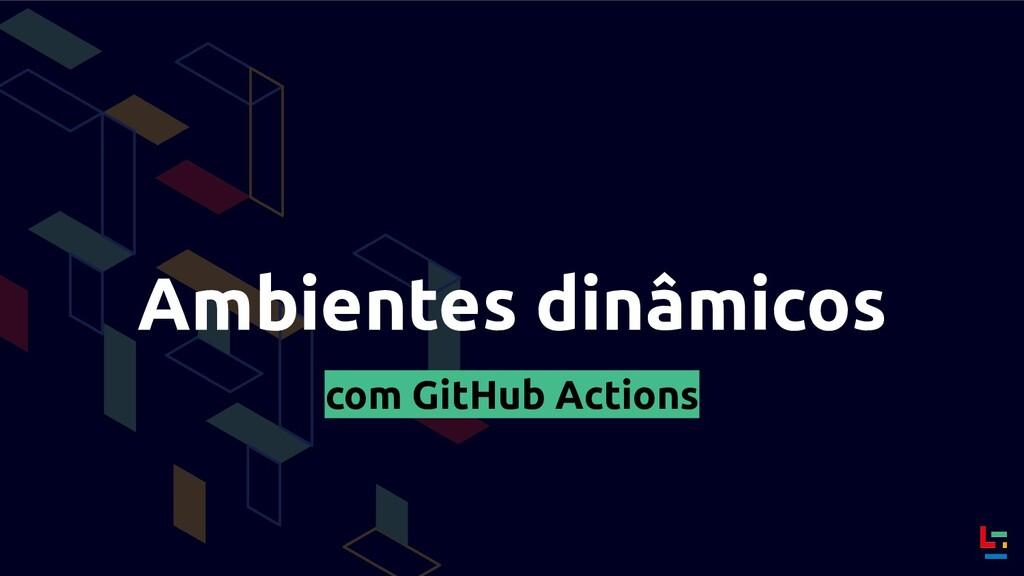 Ambientes dinâmicos com GitHub Actions
