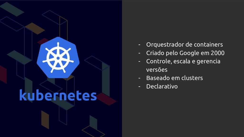 - Orquestrador de containers - Criado pelo Goog...