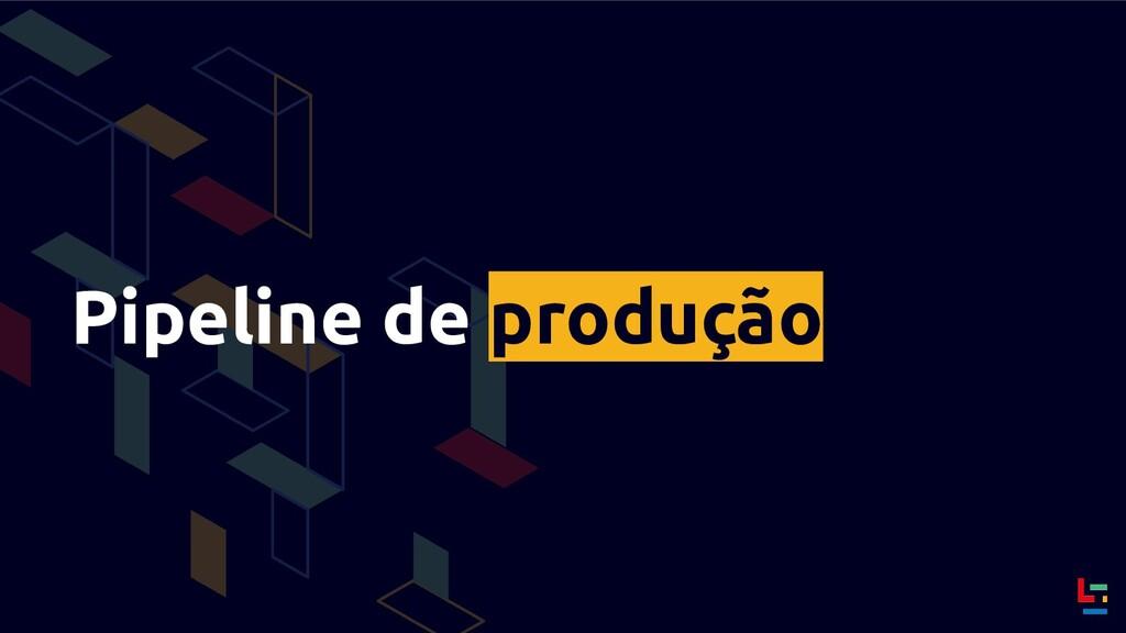 Pipeline de produção