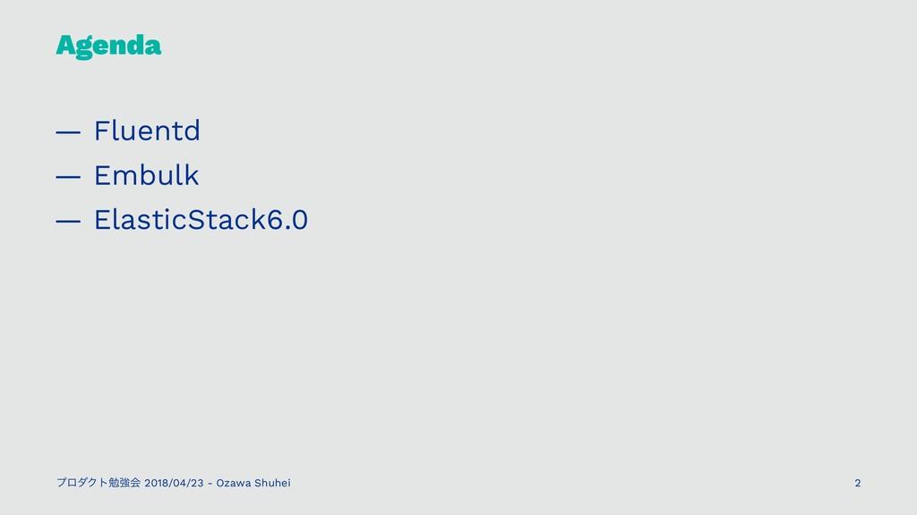 Agenda — Fluentd — Embulk — ElasticStack6.0 ϓϩμ...