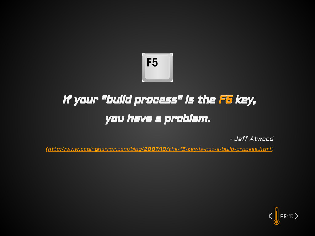"If your ""build process"" is the F5 key, you have..."