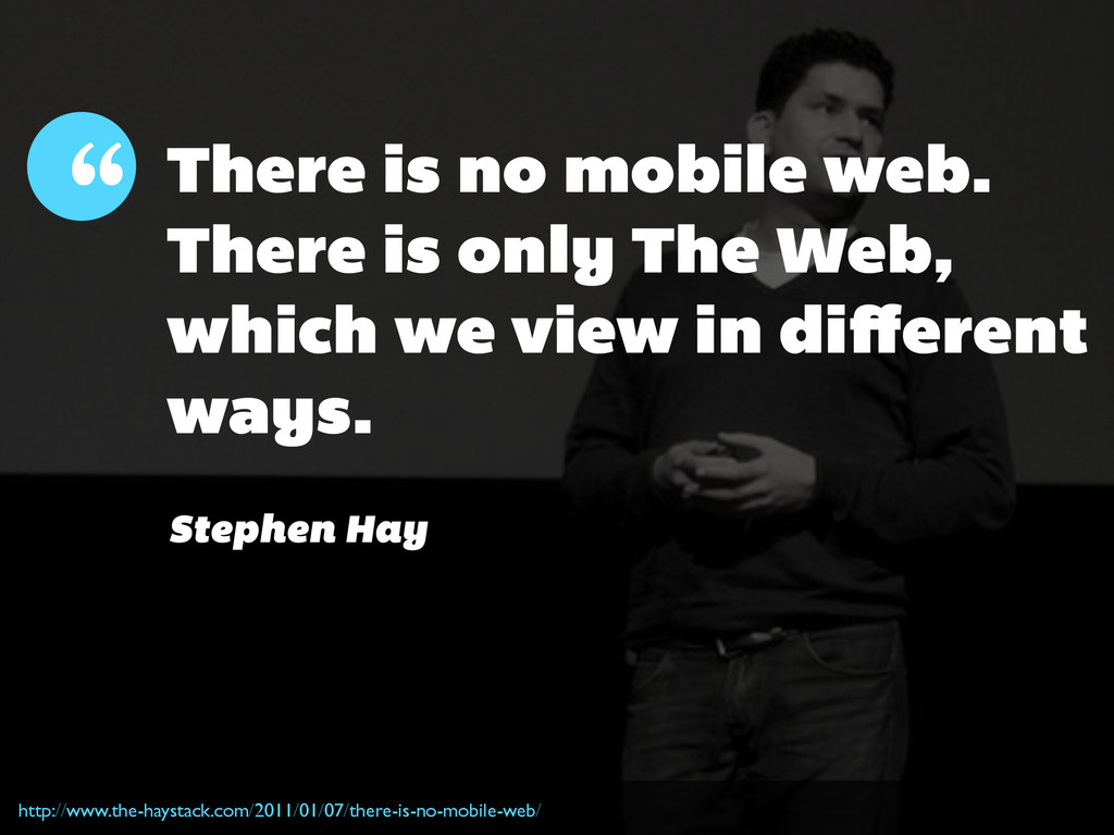 """ There is no mobile web. There is only The Web..."