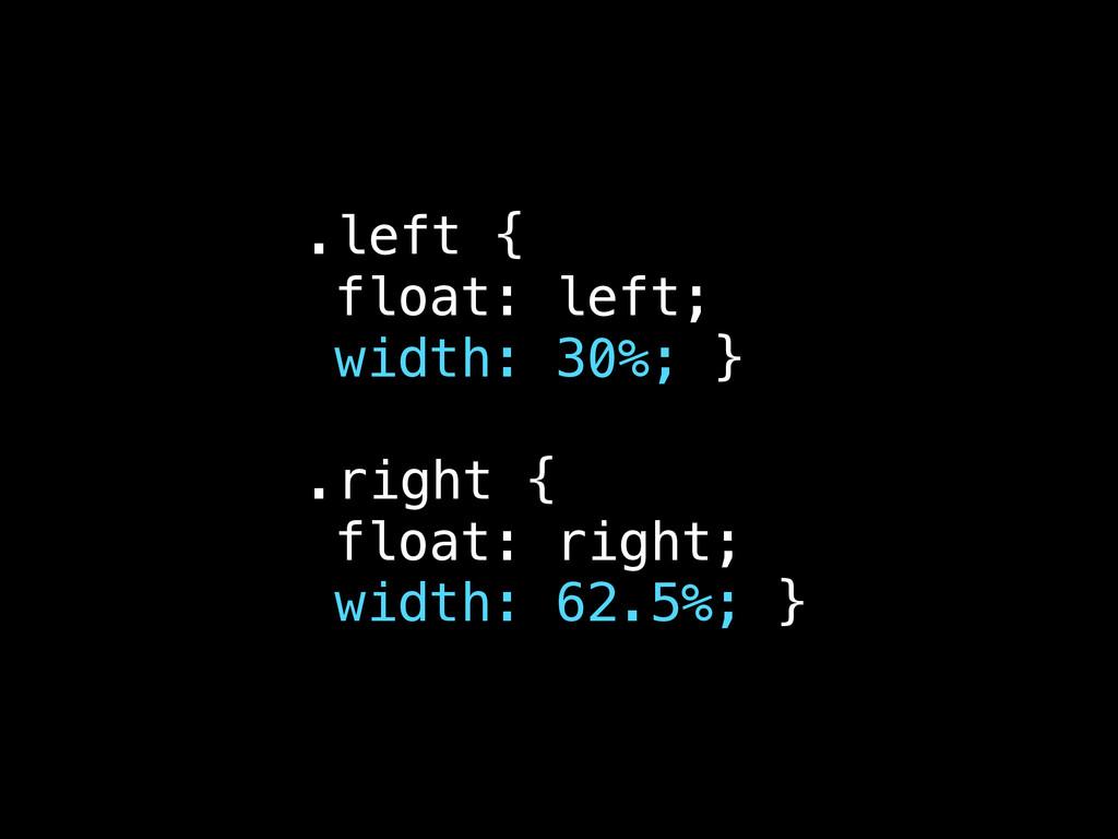 .left { float: left; width: 30%; } .right { flo...
