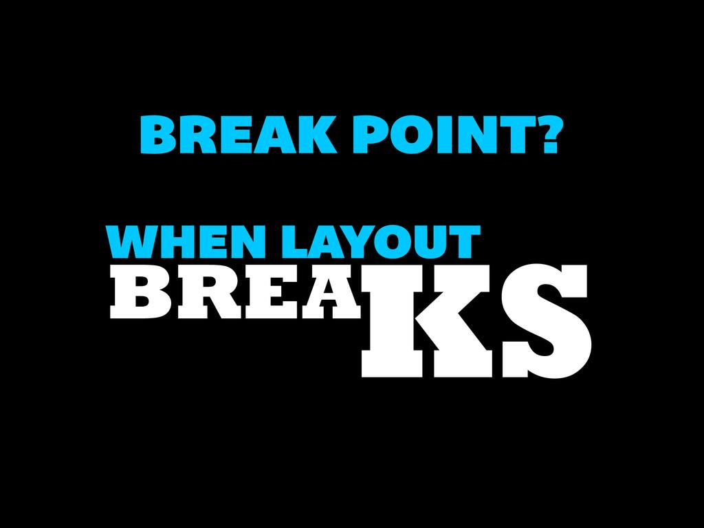 BREAK POINT? WHEN LAYOUT BREAKS