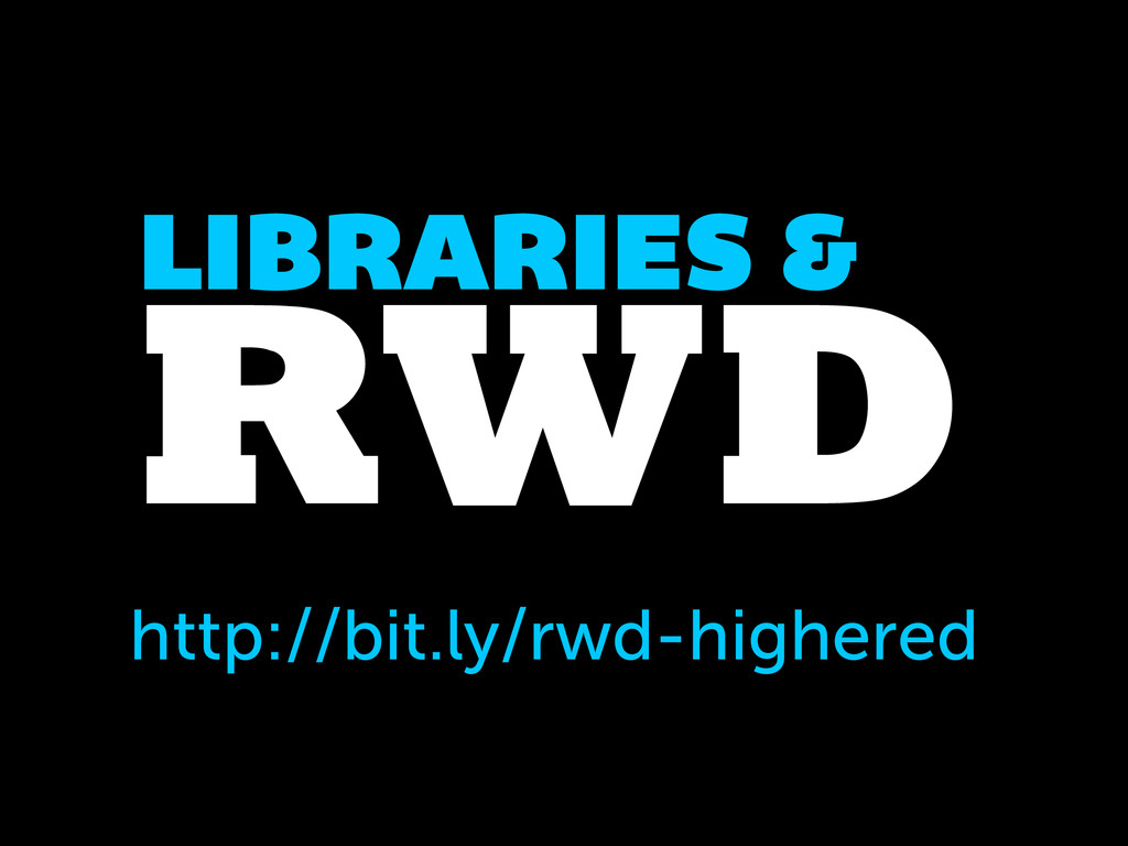 RWD LIBRARIES & http://bit.ly/rwd-highered