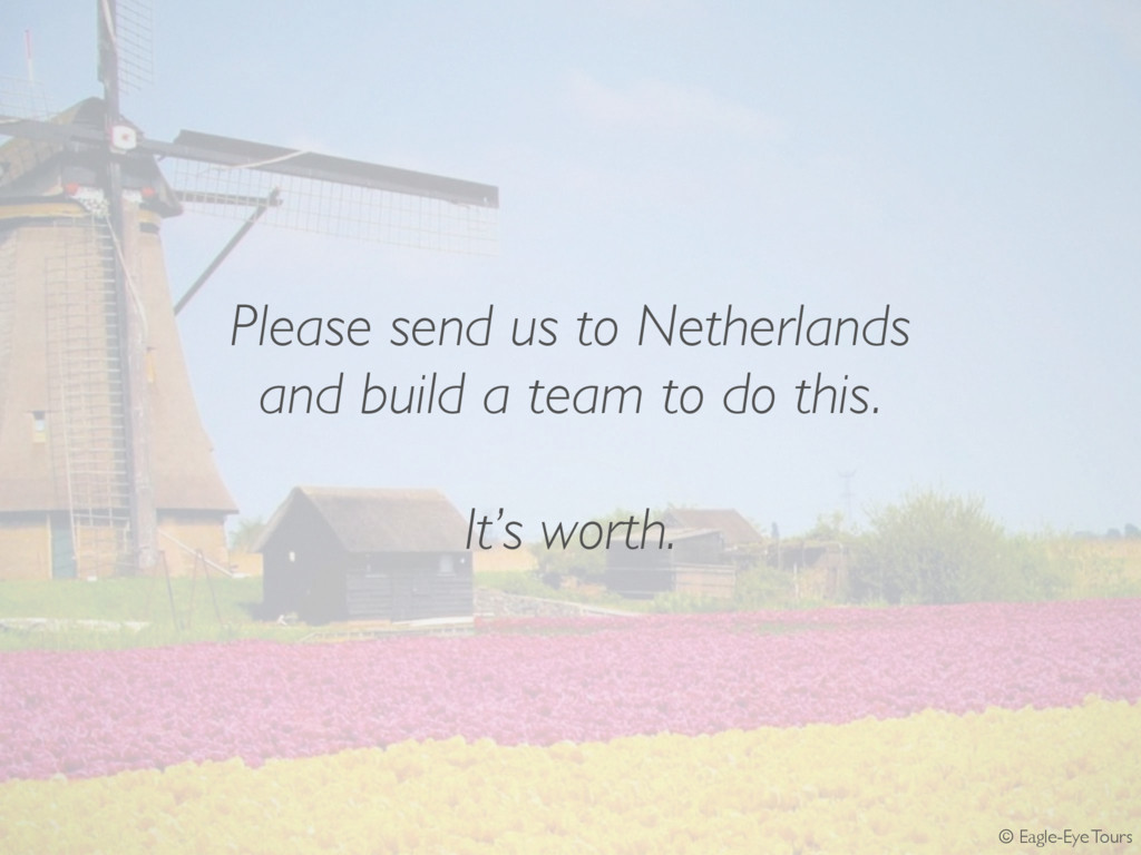 Please send us to Netherlands and build a team ...