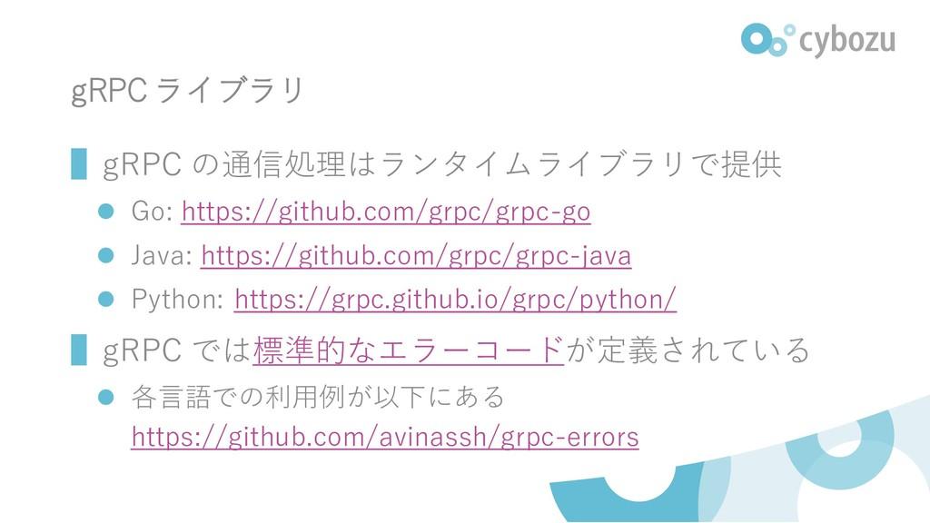 gRPC ライブラリ ▌gRPC の通信処理はランタイムライブラリで提供 ⚫ Go: http...