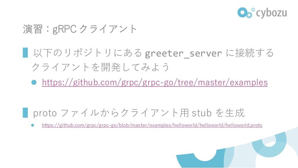 演習:gRPC クライアント ▌以下のリポジトリにある greeter_server に接続す...