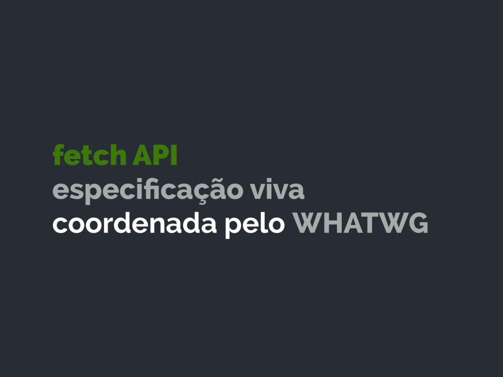 fetch API especificação viva coordenada pelo WH...