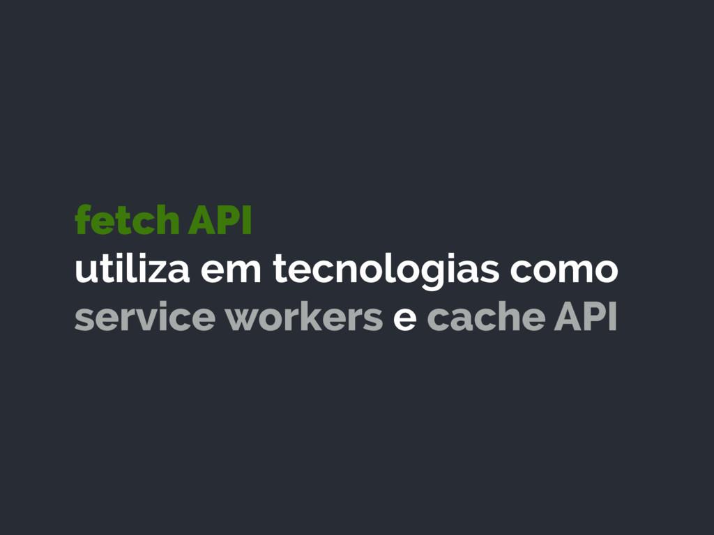fetch API utiliza em tecnologias como service ...
