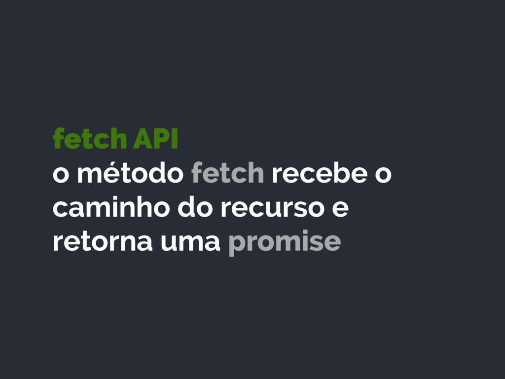 fetch API o método fetch recebe o caminho do r...