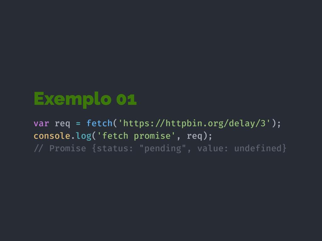 Exemplo 01 var req = fetch('https:!//httpbin.or...