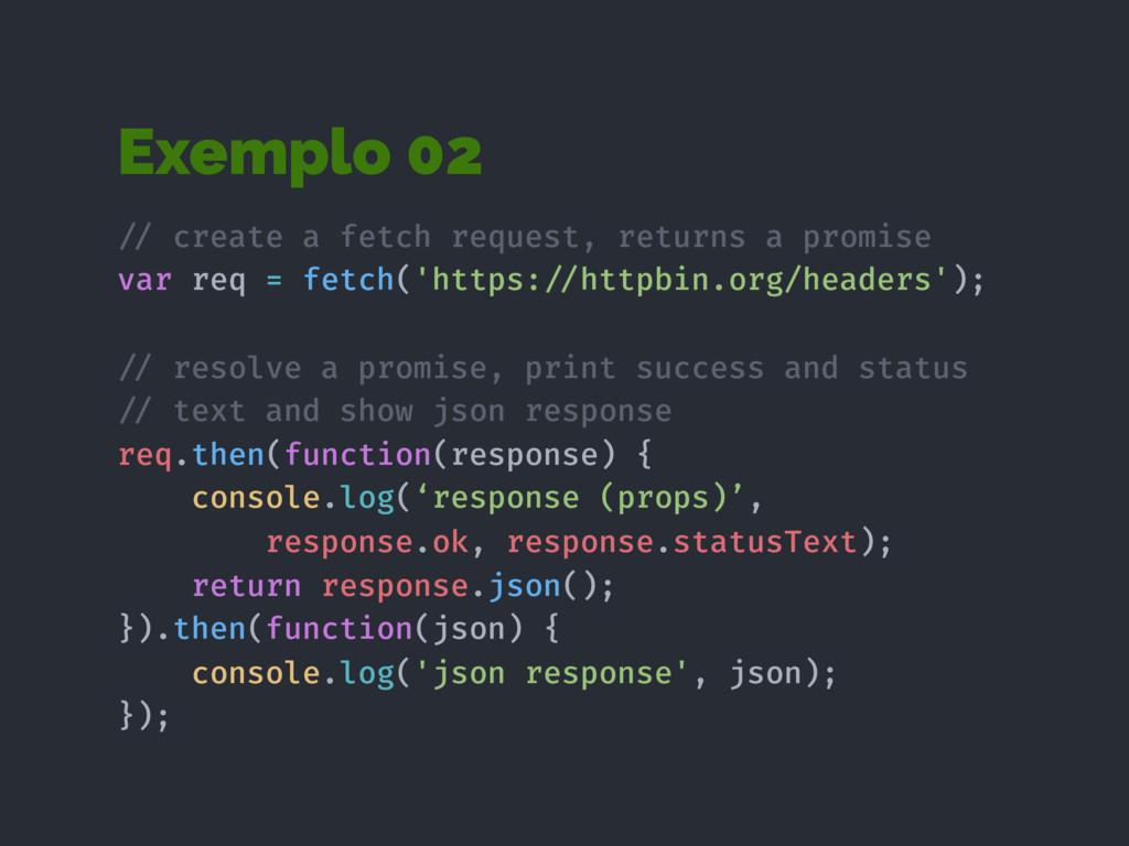 Exemplo 02 !// create a fetch request, returns ...