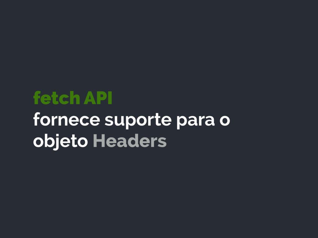 fetch API fornece suporte para o objeto Headers