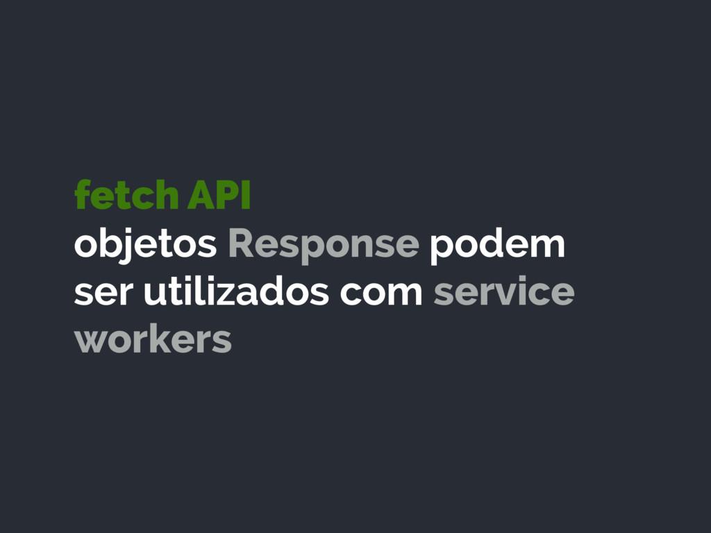 fetch API objetos Response podem ser utilizado...