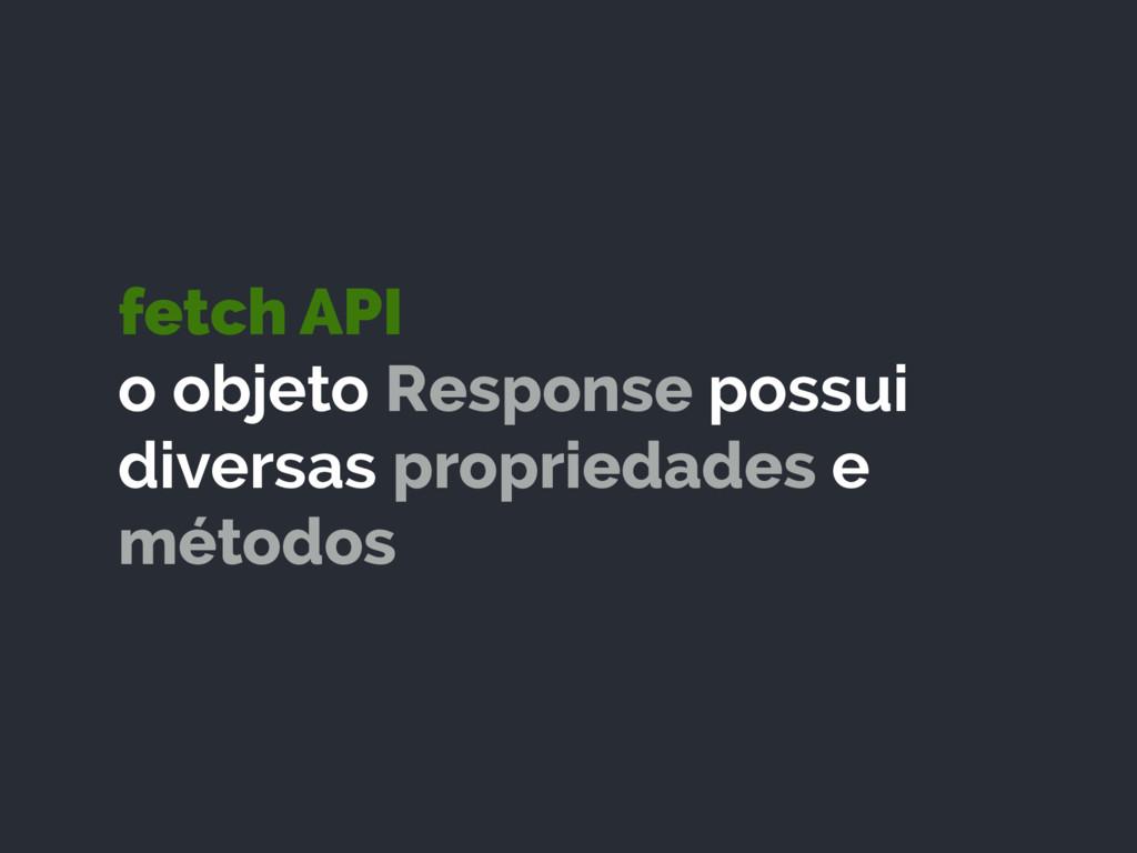fetch API o objeto Response possui diversas pr...